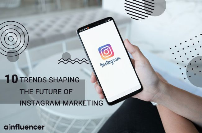 Trends Shaping the Future of Instagram Marketing