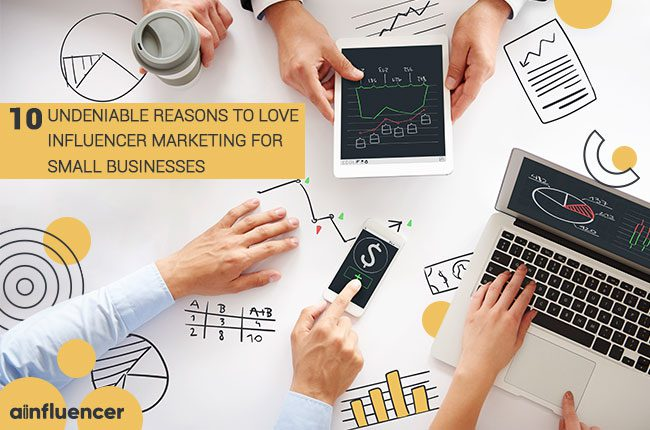 10 Undeniable Reasons to Love Influencer Marketing For Small Businesses